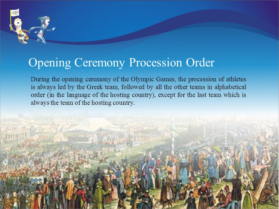 Opening Ceremony Procession Order During the opening ceremony of the Olympic Games, the procession of athletes is always led by the Greek team, followed by all the other teams in alphabetical order (in the language of the hosting country), except for the last team which is always the team of the hosting country.