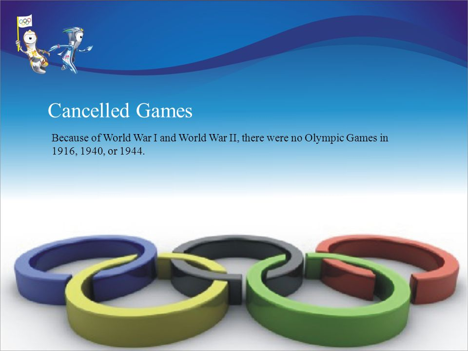 Cancelled Games Because of World War I and World War II, there were no Olympic Games in 1916, 1940, or 1944.