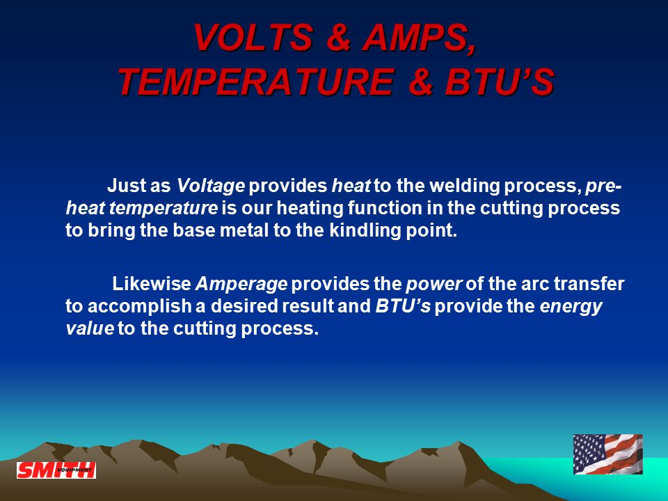 VOLTS & AMPS, TEMPERATURE & BTU'S Just as Voltage provides heat to the welding process, pre- heat temperature is our heating function in the cutting process to bring the base metal to the kindling point.