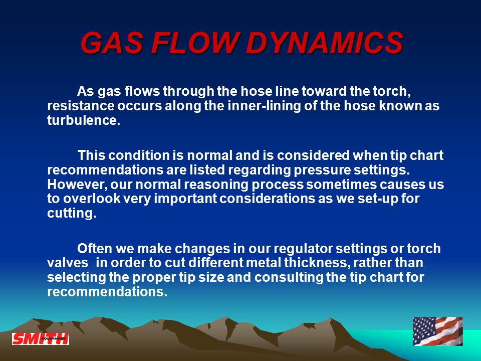 GAS FLOW DYNAMICS As gas flows through the hose line toward the torch, resistance occurs along the inner-lining of the hose known as turbulence.