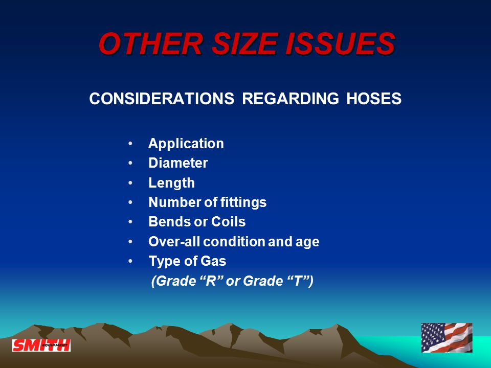 OTHER SIZE ISSUES CONSIDERATIONS REGARDING HOSES Application Diameter Length Number of fittings Bends or Coils Over-all condition and age Type of Gas (Grade R or Grade T )