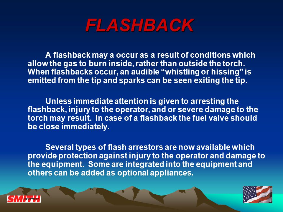 FLASHBACK A flashback may a occur as a result of conditions which allow the gas to burn inside, rather than outside the torch. When flashbacks occur,