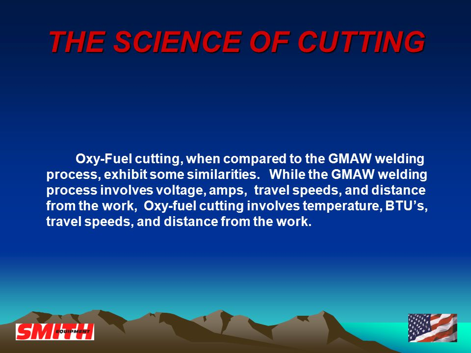 THE SCIENCE OF CUTTING Oxy-Fuel cutting, when compared to the GMAW welding process, exhibit some similarities.
