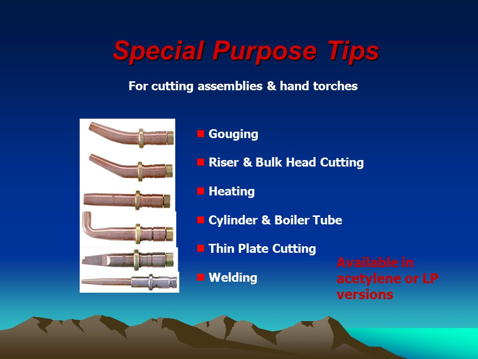 Special Purpose Tips For cutting assemblies & hand torches Gouging Riser & Bulk Head Cutting Heating Cylinder & Boiler Tube Thin Plate Cutting Welding