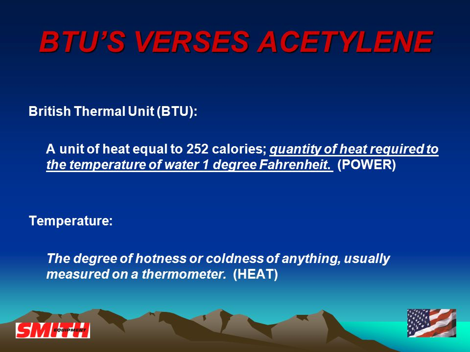 BTU'S VERSES ACETYLENE British Thermal Unit (BTU): A unit of heat equal to 252 calories; quantity of heat required to the temperature of water 1 degre