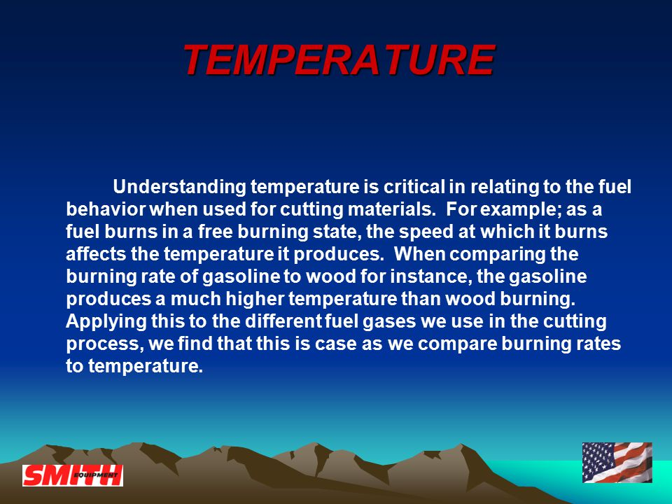 TEMPERATURE Understanding temperature is critical in relating to the fuel behavior when used for cutting materials.