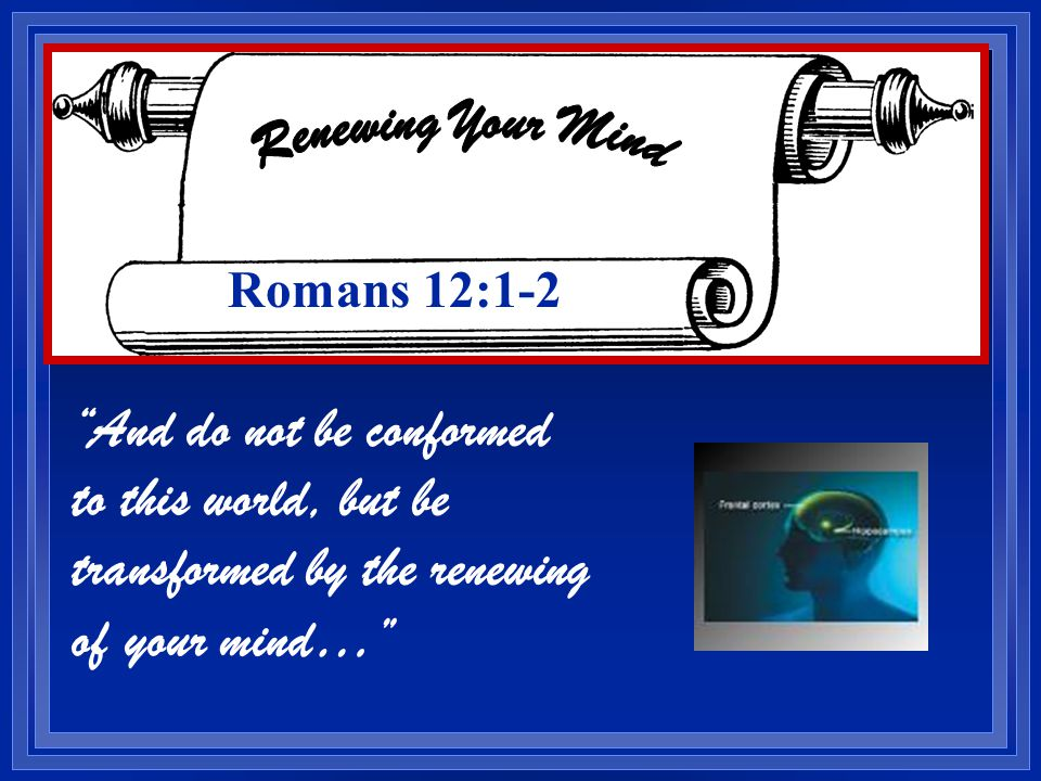 And do not be conformed to this world, but be transformed by the renewing of your mind… Romans 12:1-2
