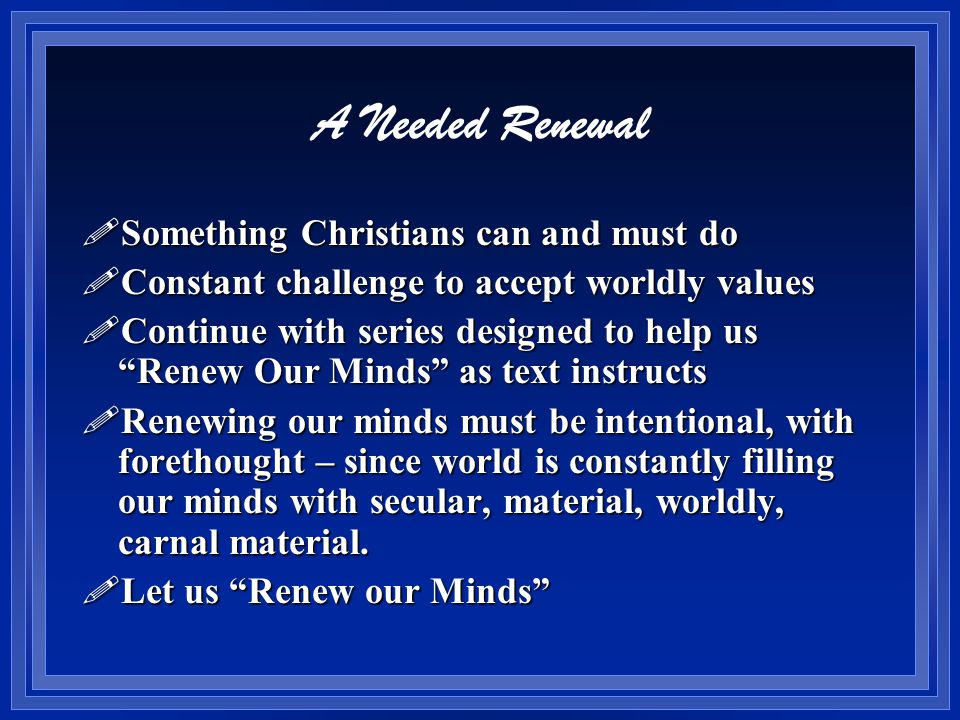 A Needed Renewal !Something Christians can and must do !Constant challenge to accept worldly values !Continue with series designed to help us Renew Our Minds as text instructs !Renewing our minds must be intentional, with forethought – since world is constantly filling our minds with secular, material, worldly, carnal material.