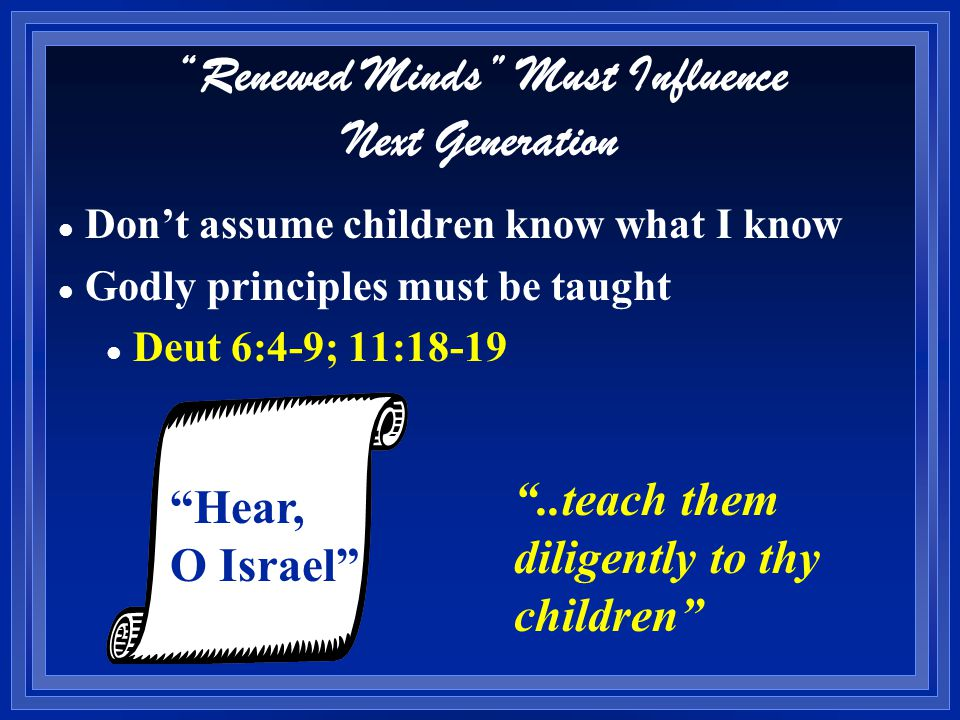 Renewed Minds Must Influence Next Generation l l Don't assume children know what I know l l Godly principles must be taught l Deut 6:4-9; 11:18-19 Hear, O Israel ..teach them diligently to thy children