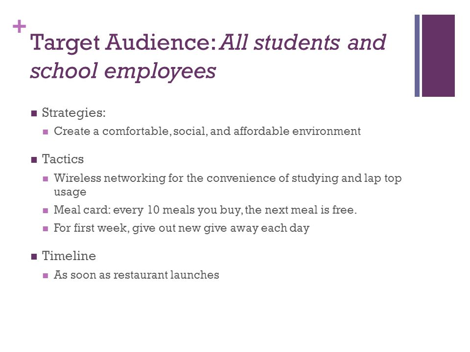 + Target Audience: All students and school employees Strategies: Create a comfortable, social, and affordable environment Tactics Wireless networking for the convenience of studying and lap top usage Meal card: every 10 meals you buy, the next meal is free.
