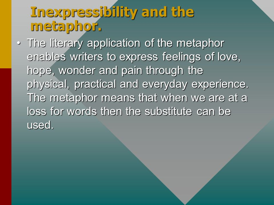 Inexpressibility and the metaphor. The literary application of the metaphor enables writers to express feelings of love, hope, wonder and pain through