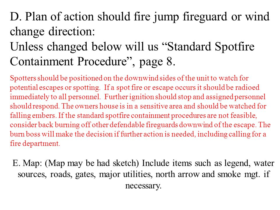 "D. Plan of action should fire jump fireguard or wind change direction: Unless changed below will us ""Standard Spotfire Containment Procedure"", page 8."