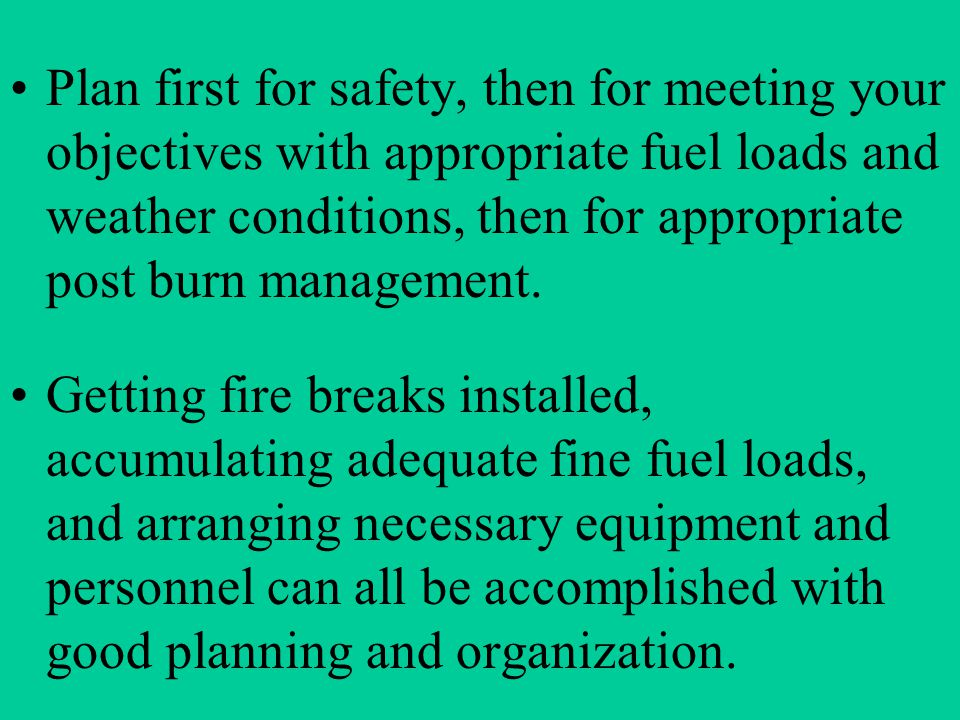 Plan first for safety, then for meeting your objectives with appropriate fuel loads and weather conditions, then for appropriate post burn management.