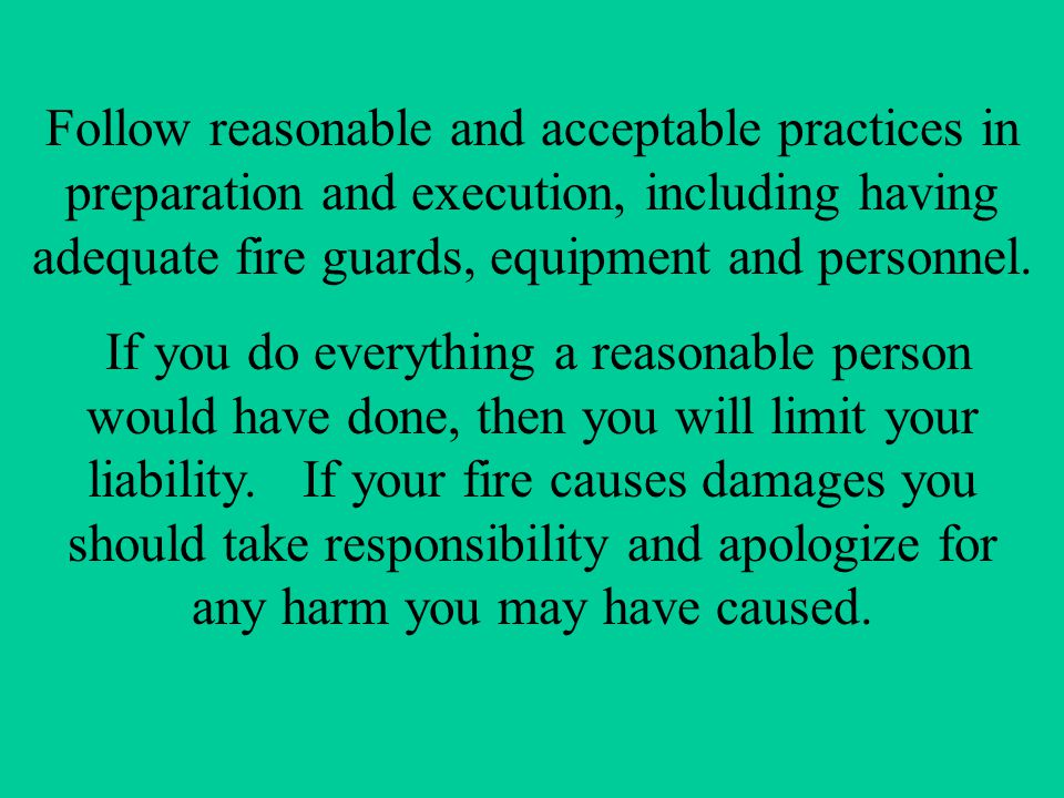 Follow reasonable and acceptable practices in preparation and execution, including having adequate fire guards, equipment and personnel.