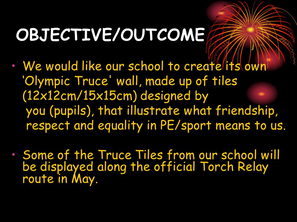 OBJECTIVE/OUTCOME We would like our school to create its own 'Olympic Truce' wall, made up of tiles (12x12cm/15x15cm) designed by you (pupils), that i