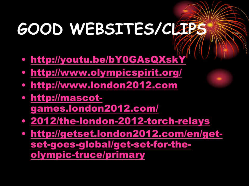GOOD WEBSITES/CLIPS http://youtu.be/bY0GAsQXskY http://www.olympicspirit.org/ http://www.london2012.com http://mascot- games.london2012.com/http://mascot- games.london2012.com/ 2012/the-london-2012-torch-relays http://getset.london2012.com/en/get- set-goes-global/get-set-for-the- olympic-truce/primaryhttp://getset.london2012.com/en/get- set-goes-global/get-set-for-the- olympic-truce/primary