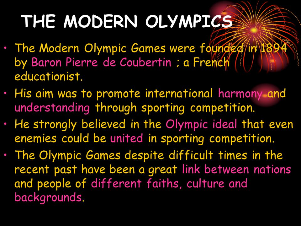 THE MODERN OLYMPICS The Modern Olympic Games were founded in 1894 by Baron Pierre de Coubertin ; a French educationist.