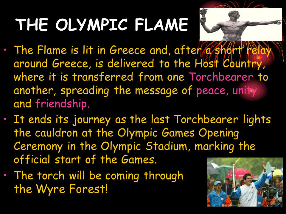 THE OLYMPIC FLAME The Flame is lit in Greece and, after a short relay around Greece, is delivered to the Host Country, where it is transferred from on