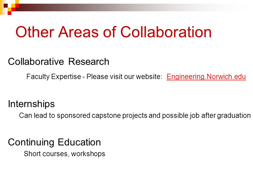 Other Areas of Collaboration Collaborative Research Faculty Expertise - Please visit our website: Engineering.Norwich.edu Engineering.Norwich.edu Internships Can lead to sponsored capstone projects and possible job after graduation Continuing Education Short courses, workshops