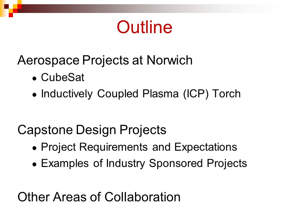 Outline Aerospace Projects at Norwich CubeSat Inductively Coupled Plasma (ICP) Torch Capstone Design Projects Project Requirements and Expectations Examples of Industry Sponsored Projects Other Areas of Collaboration