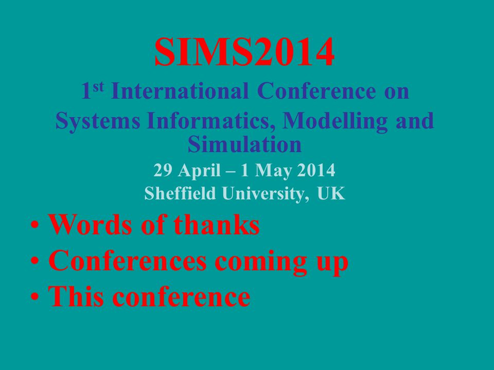 SIMS2014 1 st International Conference on Systems Informatics, Modelling and Simulation 29 April – 1 May 2014 Sheffield University, UK Words of thanks Conferences coming up This conference