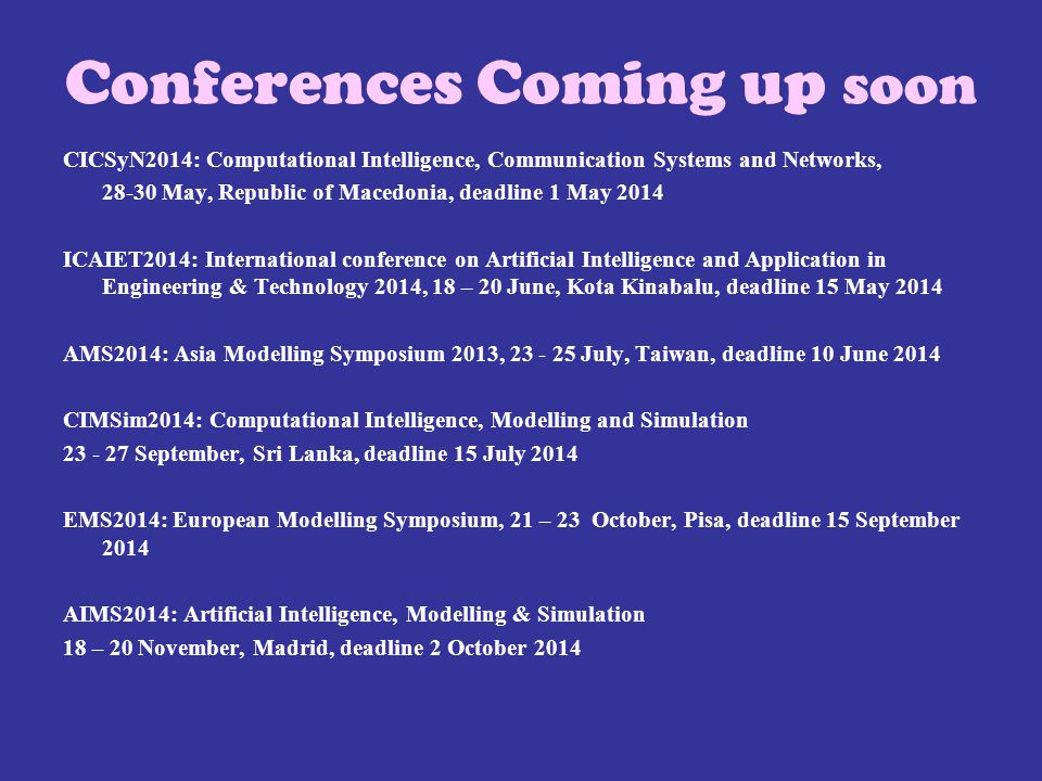 Conferences Coming up soon CICSyN2014: Computational Intelligence, Communication Systems and Networks, 28-30 May, Republic of Macedonia, deadline 1 May 2014 ICAIET2014: International conference on Artificial Intelligence and Application in Engineering & Technology 2014, 18 – 20 June, Kota Kinabalu, deadline 15 May 2014 AMS2014: Asia Modelling Symposium 2013, 23 - 25 July, Taiwan, deadline 10 June 2014 CIMSim2014: Computational Intelligence, Modelling and Simulation 23 - 27 September, Sri Lanka, deadline 15 July 2014 EMS2014: European Modelling Symposium, 21 – 23 October, Pisa, deadline 15 September 2014 AIMS2014: Artificial Intelligence, Modelling & Simulation 18 – 20 November, Madrid, deadline 2 October 2014