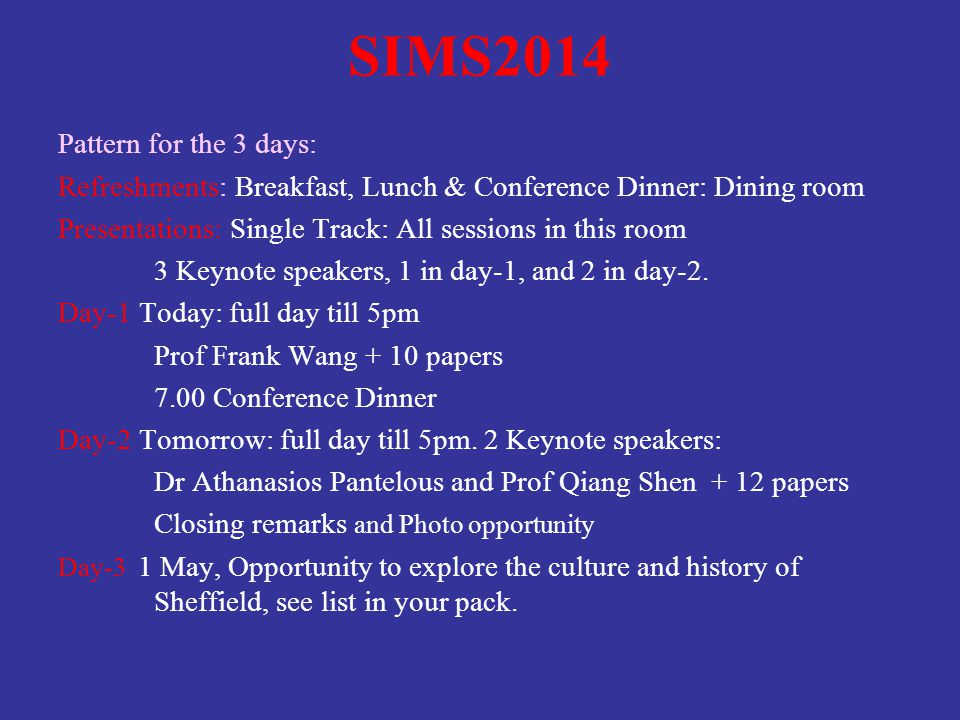 SIMS2014 Pattern for the 3 days: Refreshments: Breakfast, Lunch & Conference Dinner: Dining room Presentations: Single Track: All sessions in this room 3 Keynote speakers, 1 in day-1, and 2 in day-2.