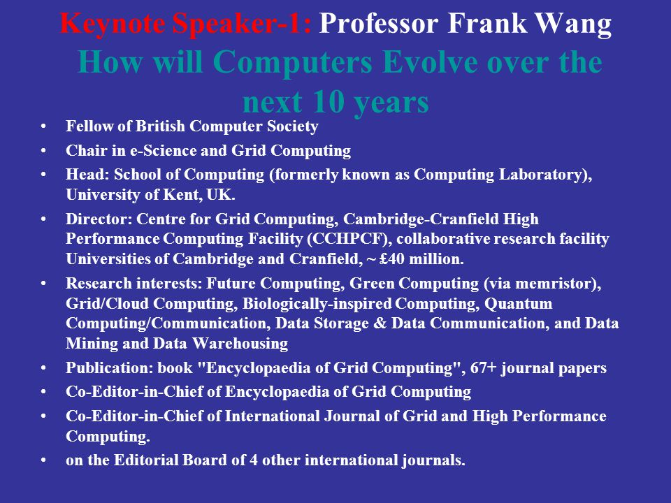 Keynote Speaker-1: Professor Frank Wang How will Computers Evolve over the next 10 years Fellow of British Computer Society Chair in e-Science and Grid Computing Head: School of Computing (formerly known as Computing Laboratory), University of Kent, UK.