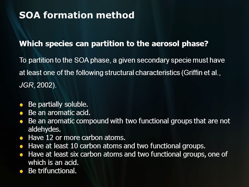 SOA formation method To partition to the SOA phase, a given secondary specie must have at least one of the following structural characteristics (Griffin et al., JGR, 2002).