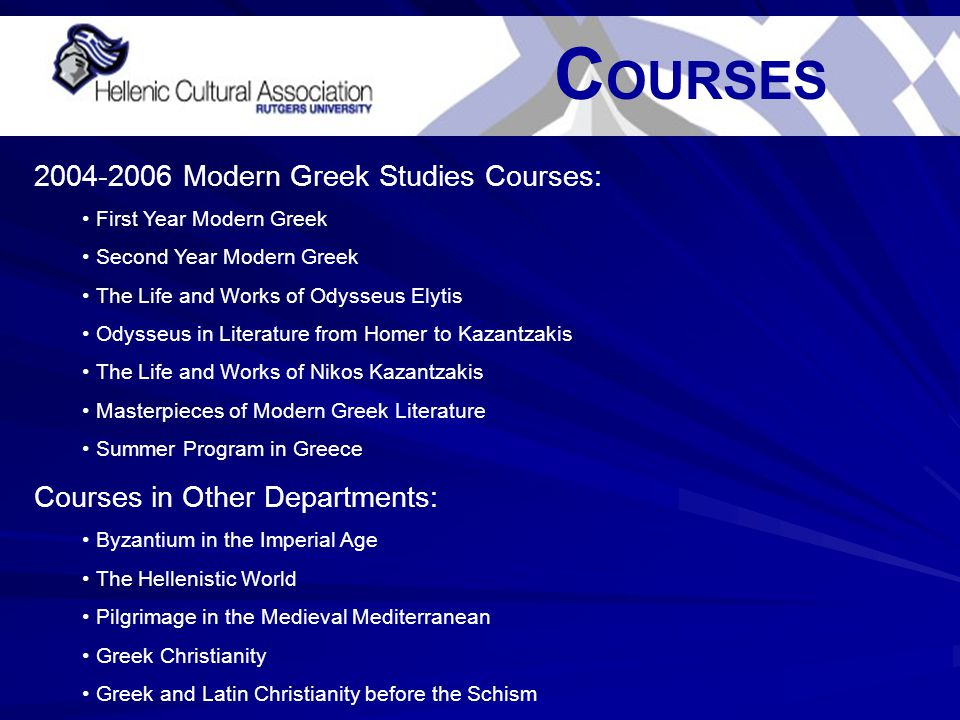 C OURSES 2004-2006 Modern Greek Studies Courses: First Year Modern Greek Second Year Modern Greek The Life and Works of Odysseus Elytis Odysseus in Literature from Homer to Kazantzakis The Life and Works of Nikos Kazantzakis Masterpieces of Modern Greek Literature Summer Program in Greece Courses in Other Departments: Byzantium in the Imperial Age The Hellenistic World Pilgrimage in the Medieval Mediterranean Greek Christianity Greek and Latin Christianity before the Schism