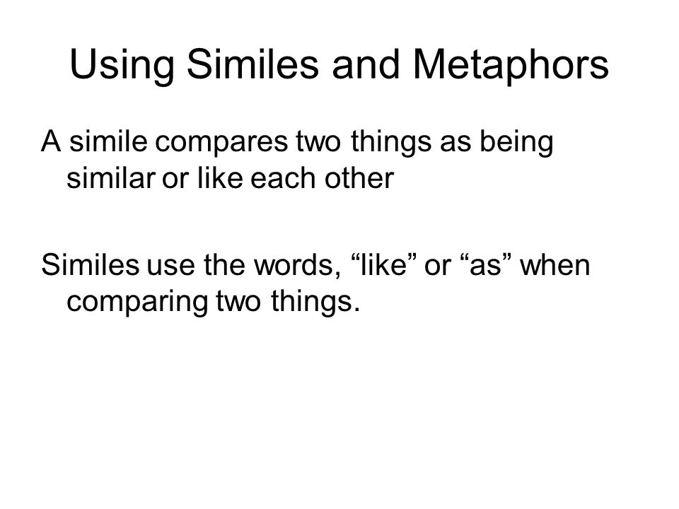 Using Similes and Metaphors A simile compares two things as being similar or like each other Similes use the words, like or as when comparing two things.