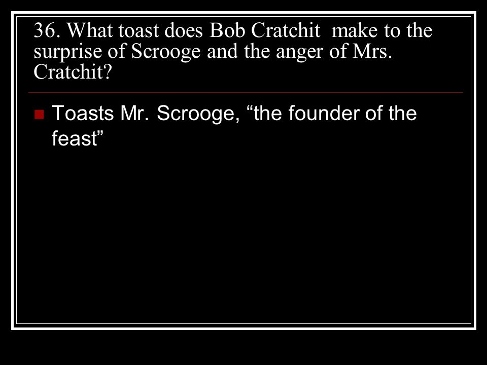 "36. What toast does Bob Cratchit make to the surprise of Scrooge and the anger of Mrs. Cratchit? Toasts Mr. Scrooge, ""the founder of the feast"""