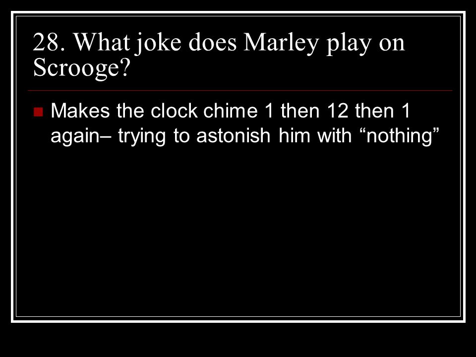 "28. What joke does Marley play on Scrooge? Makes the clock chime 1 then 12 then 1 again– trying to astonish him with ""nothing"""
