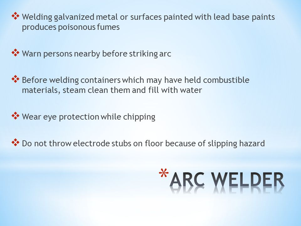  Welding galvanized metal or surfaces painted with lead base paints produces poisonous fumes  Warn persons nearby before striking arc  Before welding containers which may have held combustible materials, steam clean them and fill with water  Wear eye protection while chipping  Do not throw electrode stubs on floor because of slipping hazard
