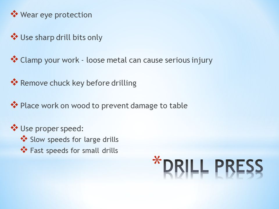  Wear eye protection  Use sharp drill bits only  Clamp your work - loose metal can cause serious injury  Remove chuck key before drilling  Place work on wood to prevent damage to table  Use proper speed:  Slow speeds for large drills  Fast speeds for small drills