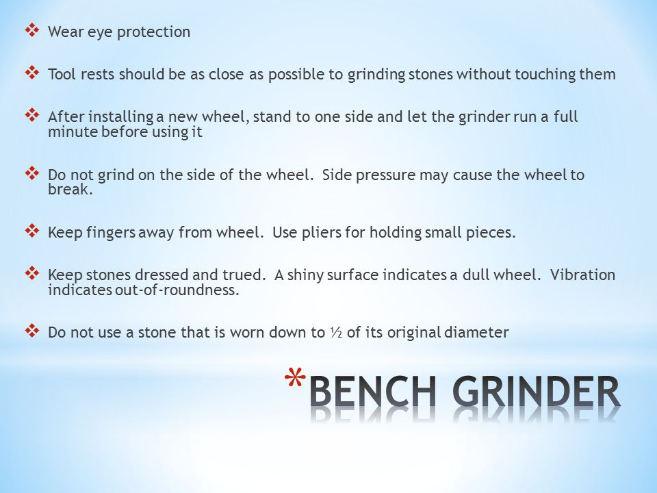  Wear eye protection  Tool rests should be as close as possible to grinding stones without touching them  After installing a new wheel, stand to one side and let the grinder run a full minute before using it  Do not grind on the side of the wheel.