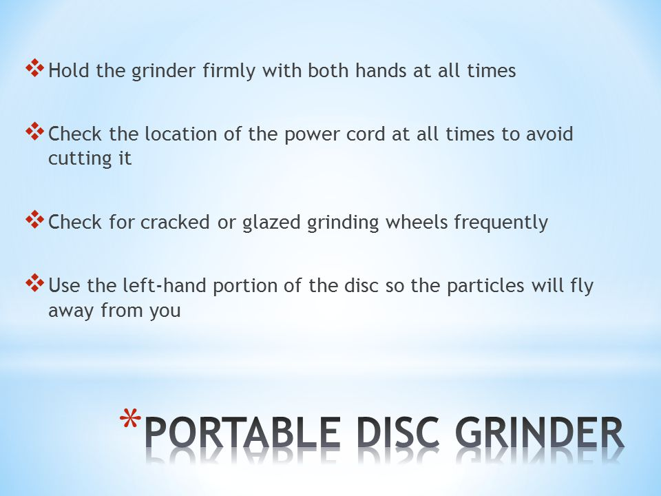  Hold the grinder firmly with both hands at all times  Check the location of the power cord at all times to avoid cutting it  Check for cracked or glazed grinding wheels frequently  Use the left-hand portion of the disc so the particles will fly away from you