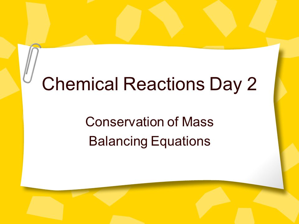 Chemical Reactions Day 2 Conservation of Mass Balancing Equations