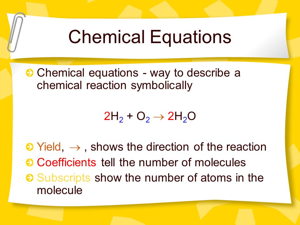 Chemical Equations Chemical equations - way to describe a chemical reaction symbolically 2H 2 + O 2  2H 2 O Yield, , shows the direction of the reac