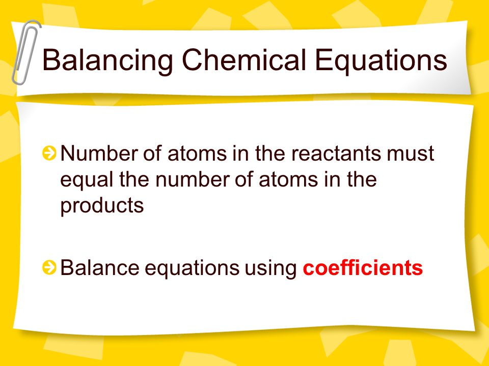 Balancing Chemical Equations Number of atoms in the reactants must equal the number of atoms in the products Balance equations using coefficients