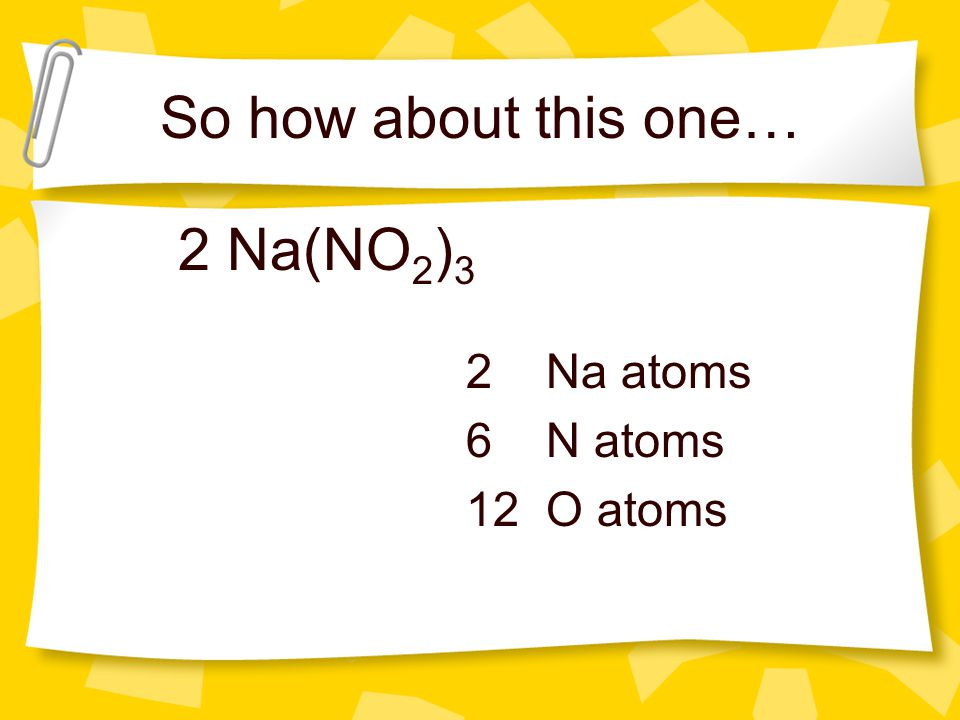 So how about this one… 2 Na(NO 2 ) 3 2 Na atoms 6 N atoms 12 O atoms