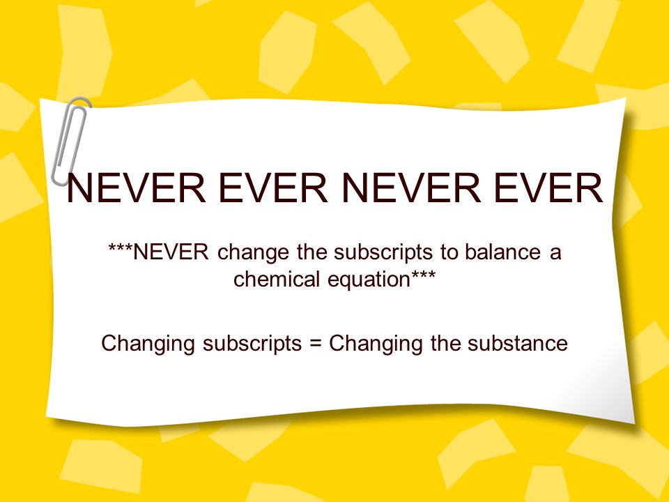 NEVER EVER ***NEVER change the subscripts to balance a chemical equation*** Changing subscripts = Changing the substance