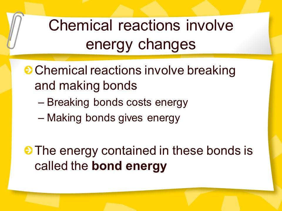 Chemical reactions involve energy changes Chemical reactions involve breaking and making bonds –Breaking bonds costs energy –Making bonds gives energy