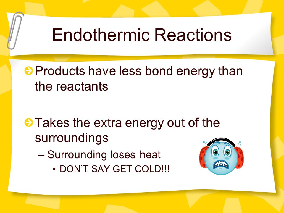 Endothermic Reactions Products have less bond energy than the reactants Takes the extra energy out of the surroundings –Surrounding loses heat DON'T S