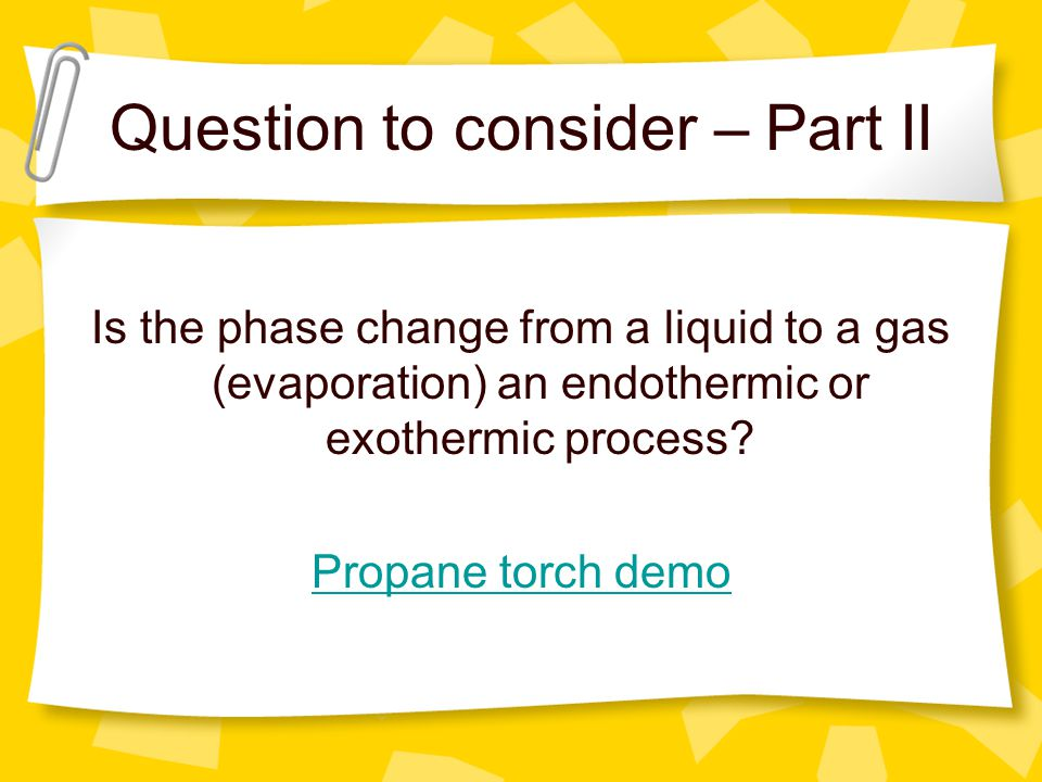 Question to consider – Part II Is the phase change from a liquid to a gas (evaporation) an endothermic or exothermic process? Propane torch demo
