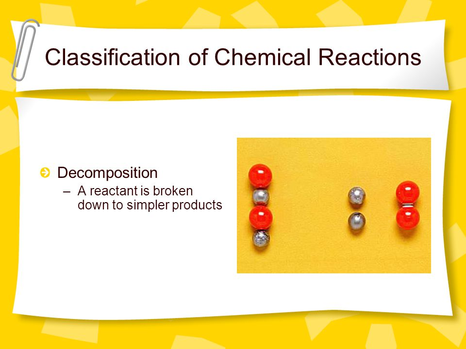 Classification of Chemical Reactions Decomposition –A reactant is broken down to simpler products