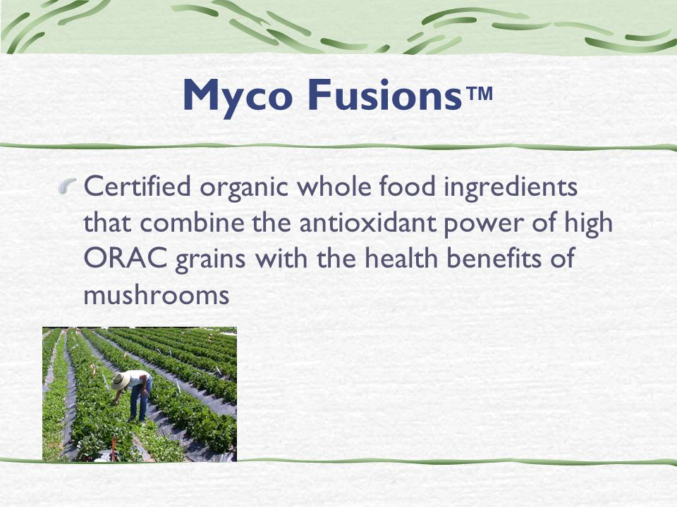 Myco Fusions ™ Certified organic whole food ingredients that combine the antioxidant power of high ORAC grains with the health benefits of mushrooms