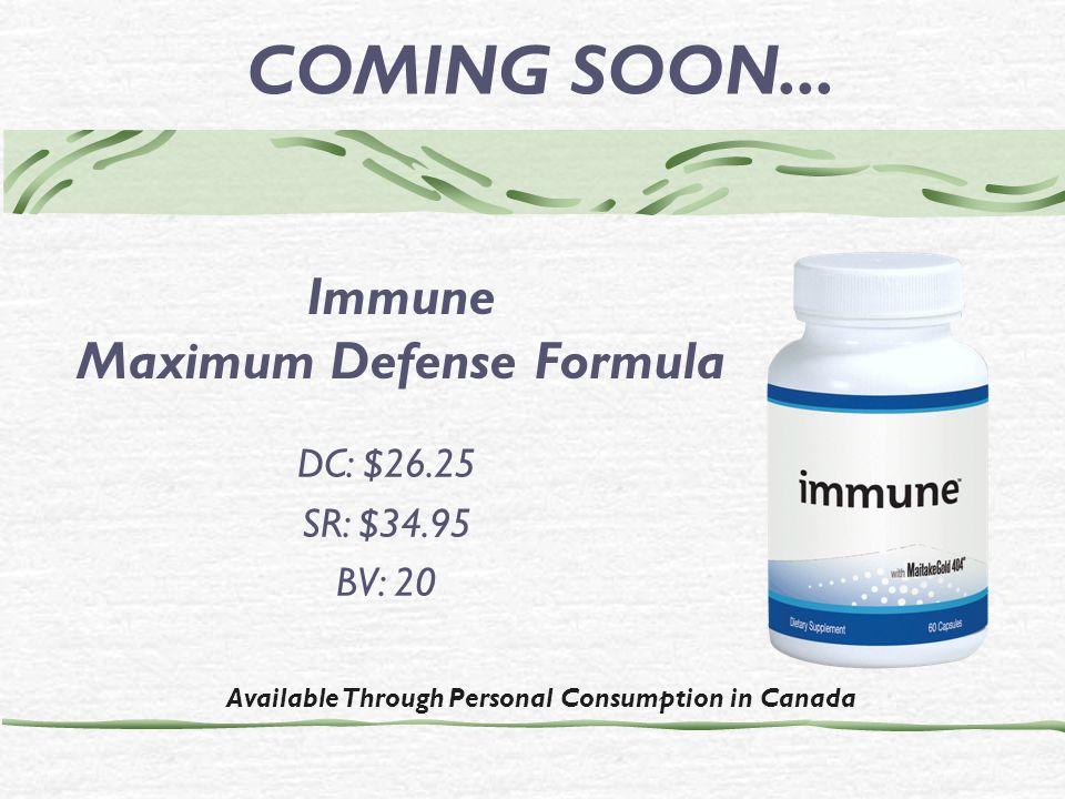 Available Through Personal Consumption in Canada DC: $26.25 SR: $34.95 BV: 20 COMING SOON... Immune Maximum Defense Formula