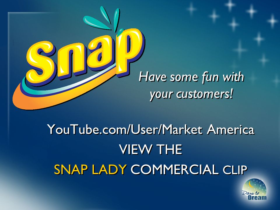 YouTube.com/User/Market America VIEW THE SNAP LADY COMMERCIAL CLIP YouTube.com/User/Market America VIEW THE SNAP LADY COMMERCIAL CLIP Have some fun with your customers.