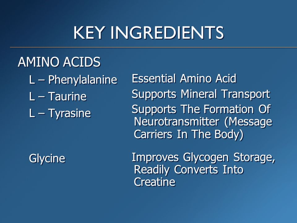KEY INGREDIENTS AMINO ACIDS L – Phenylalanine L – Taurine L – Tyrasine Glycine AMINO ACIDS L – Phenylalanine L – Taurine L – Tyrasine Glycine Essential Amino Acid Supports Mineral Transport Supports The Formation Of Neurotransmitter (Message Carriers In The Body) Improves Glycogen Storage, Readily Converts Into Creatine Essential Amino Acid Supports Mineral Transport Supports The Formation Of Neurotransmitter (Message Carriers In The Body) Improves Glycogen Storage, Readily Converts Into Creatine